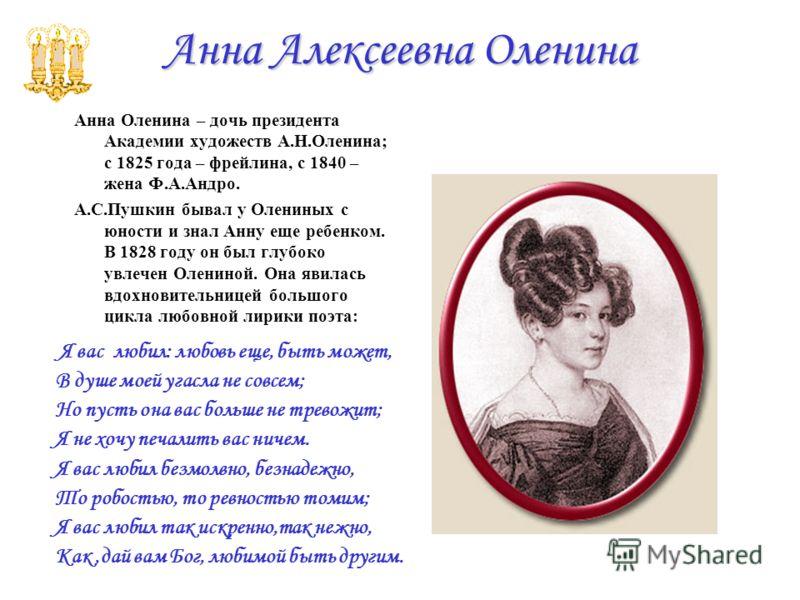 Анна Алексеевна Оленина Анна Оленина – дочь президента Академии художеств А.Н.Оленина; с 1825 года – фрейлина, с 1840 – жена Ф.А.Андро. А.С.Пушкин бывал у Олениных с юности и знал Анну еще ребенком. В 1828 году он был глубоко увлечен Олениной. Она яв