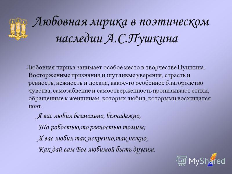 Любовная лирика в поэтическом наследии А.С.Пушкина Любовная лирика занимает особое место в творчестве Пушкина. Восторженные признания и шутливые уверения, страсть и ревность, нежность и досада, какое-то особенное благородство чувства, самозабвение и
