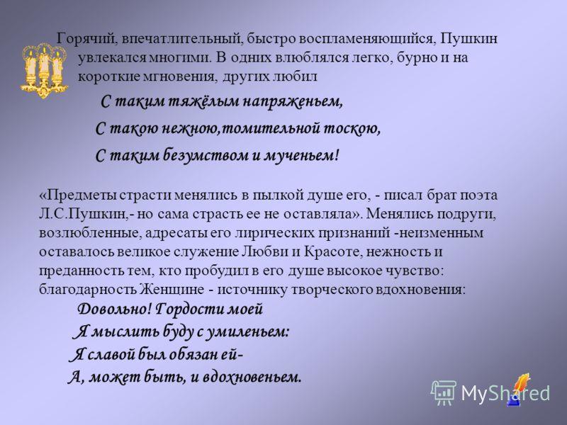 Горячий, впечатлительный, быстро воспламеняющийся, Пушкин увлекался многими. В одних влюблялся легко, бурно и на короткие мгновения, других любил С таким тяжёлым напряженьем, С такою нежною,томительной тоскою, С таким безумством и мученьем! «Предметы