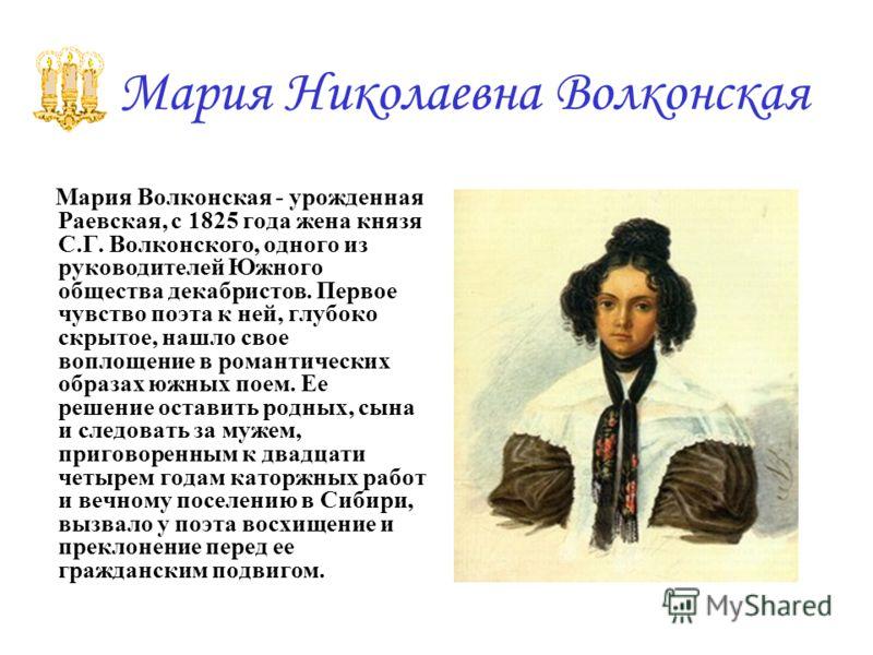 Мария Николаевна Волконская Мария Волконская - урожденная Раевская, с 1825 года жена князя С.Г. Волконского, одного из руководителей Южного общества декабристов. Первое чувство поэта к ней, глубоко скрытое, нашло свое воплощение в романтических образ