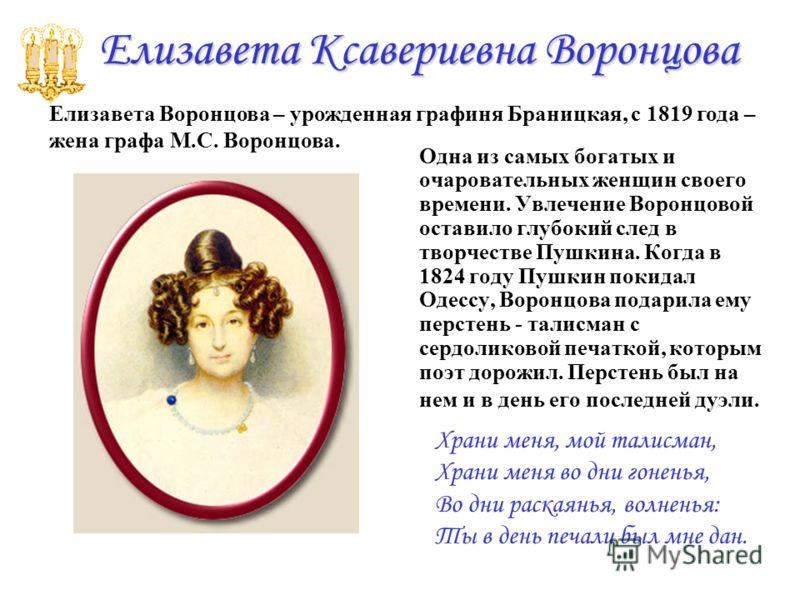 Елизавета Ксавериевна Воронцова Одна из самых богатых и очаровательных женщин своего времени. Увлечение Воронцовой оставило глубокий след в творчестве Пушкина. Когда в 1824 году Пушкин покидал Одессу, Воронцова подарила ему перстень - талисман с серд