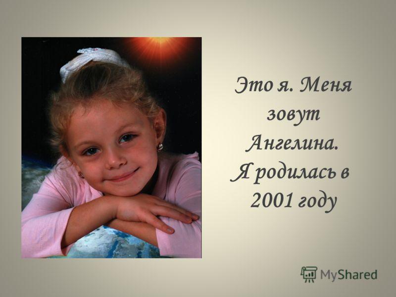 Это я. Меня зовут Ангелина. Я родилась в 2001 году