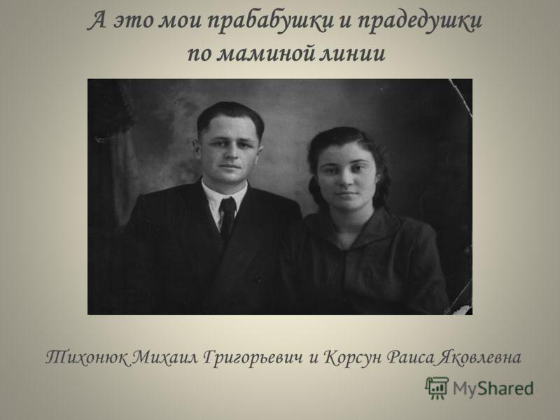 А это мои прабабушки и прадедушки по маминой линии Тихонюк Михаил Григорьевич и Корсун Раиса Яковлевна