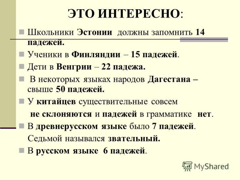ЭТО ИНТЕРЕСНО: Школьники Эстонии должны запомнить 14 падежей. Ученики в Финляндии – 15 падежей. Дети в Венгрии – 22 падежа. В некоторых языках народов Дагестана – свыше 50 падежей. У китайцев существительные совсем не склоняются и падежей в грамматик