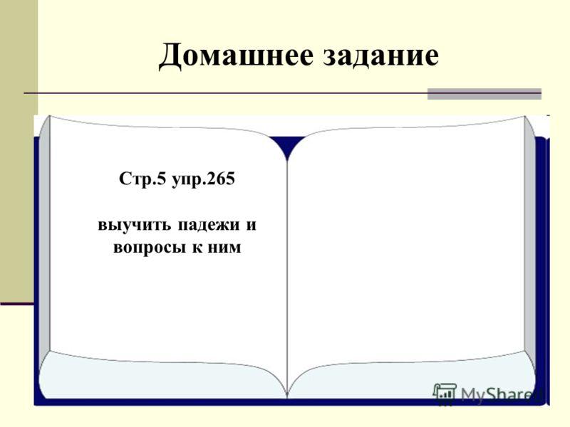 Домашнее задание Стр.5 упр.267 Стр.5 упр.265 выучить падежи и вопросы к ним