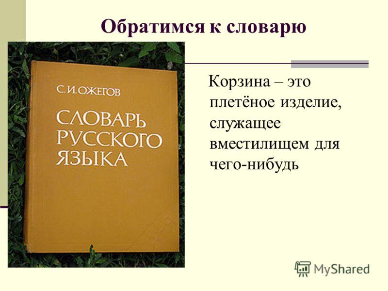 Обратимся к словарю Корзина – это плетёное изделие, служащее вместилищем для чего-нибудь