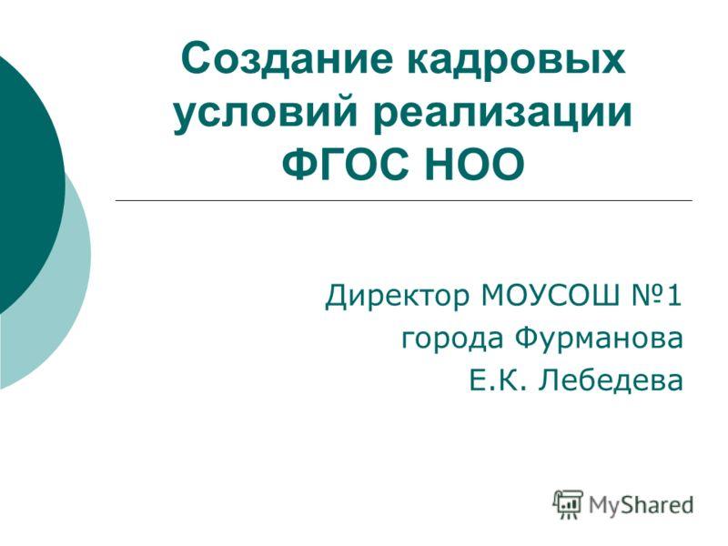 Создание кадровых условий реализации ФГОС НОО Директор МОУСОШ 1 города Фурманова Е.К. Лебедева
