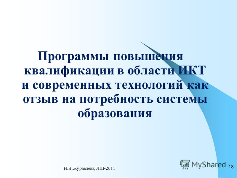 Программы повышения квалификации в области ИКТ и современных технологий как отзыв на потребность системы образования 18 Н.В.Журавлева, ЛШ-2011