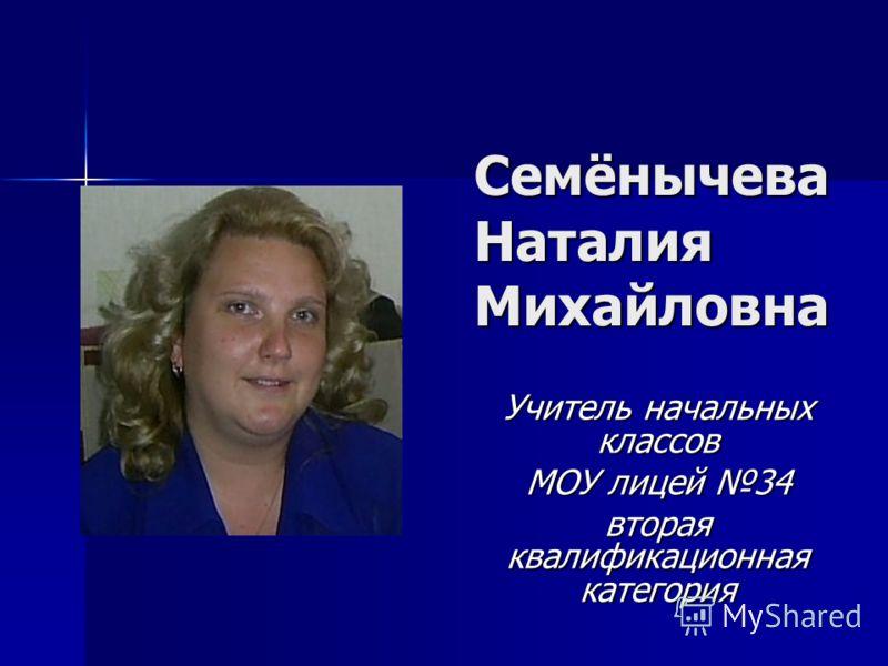 Семёнычева Наталия Михайловна Учитель начальных классов МОУ лицей 34 вторая квалификационная категория