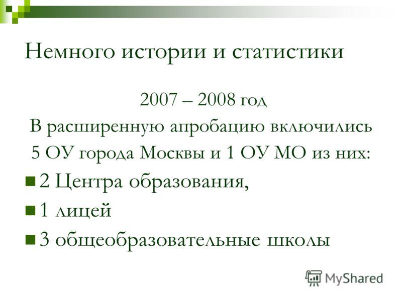 Немного истории и статистики 2007 – 2008 год В расширенную апробацию включились 5 ОУ города Москвы и 1 ОУ МО из них: 2 Центра образования, 1 лицей 3 общеобразовательные школы