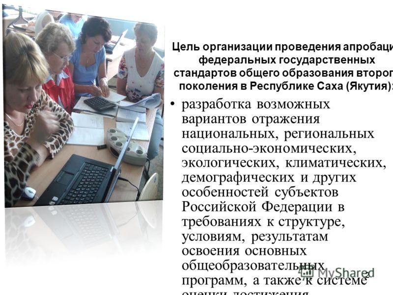 2 Цель организации проведения апробации федеральных государственных стандартов общего образования второго поколения в Республике Саха (Якутия): разработка возможных вариантов отражения национальных, региональных социально-экономических, экологических