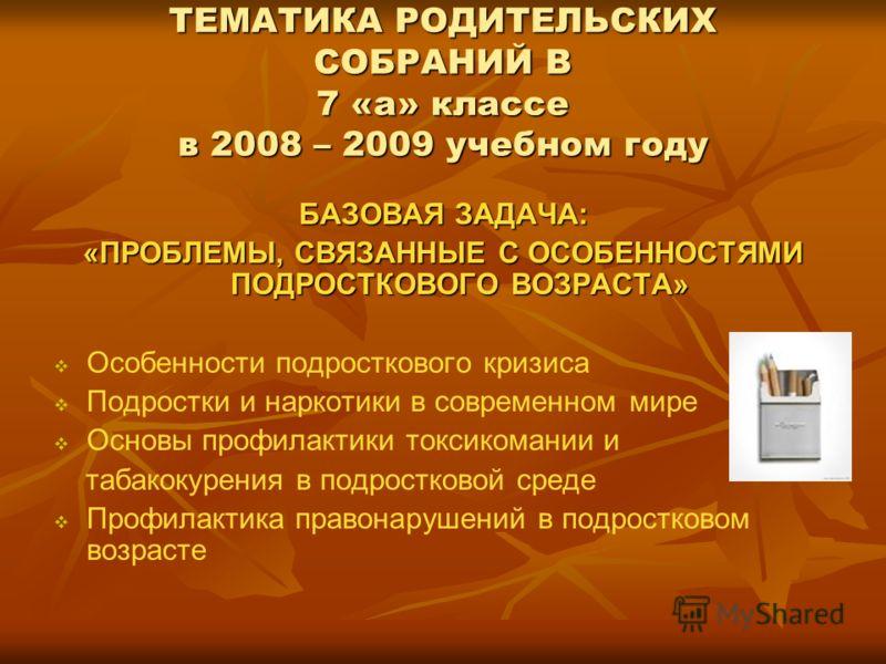 ТЕМАТИКА РОДИТЕЛЬСКИХ СОБРАНИЙ В 7 «а» классе в 2008 – 2009 учебном году БАЗОВАЯ ЗАДАЧА: «ПРОБЛЕМЫ, СВЯЗАННЫЕ С ОСОБЕННОСТЯМИ ПОДРОСТКОВОГО ВОЗРАСТА» Особенности подросткового кризиса Подростки и наркотики в современном мире Основы профилактики токси