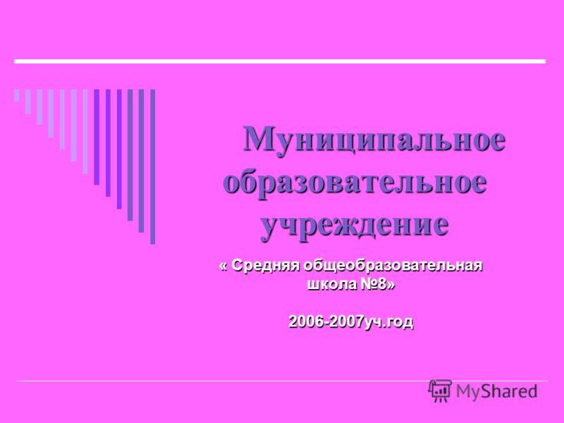 Муниципальное образовательное учреждение « Средняя общеобразовательная школа 8» 2006-2007уч.год