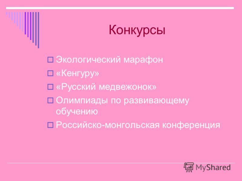 Конкурсы Экологический марафон «Кенгуру» «Русский медвежонок» Олимпиады по развивающему обучению Российско-монгольская конференция