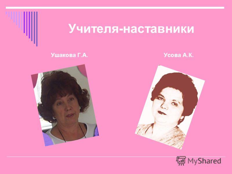 Учителя-наставники Ушакова Г.А. Усова А.К.
