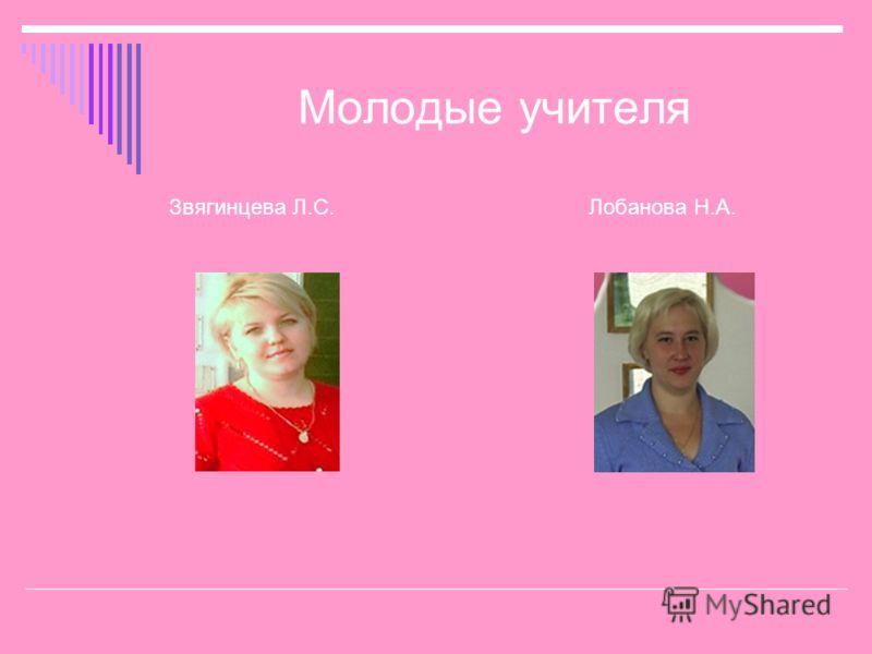 Молодые учителя Звягинцева Л.С. Лобанова Н.А.