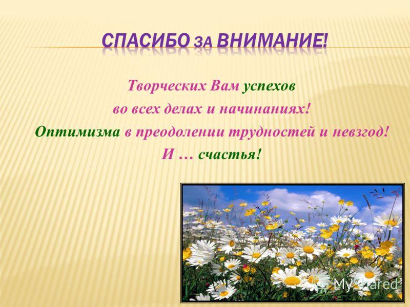 Творческих Вам успехов во всех делах и начинаниях! Оптимизма в преодолении трудностей и невзгод! И … счастья!