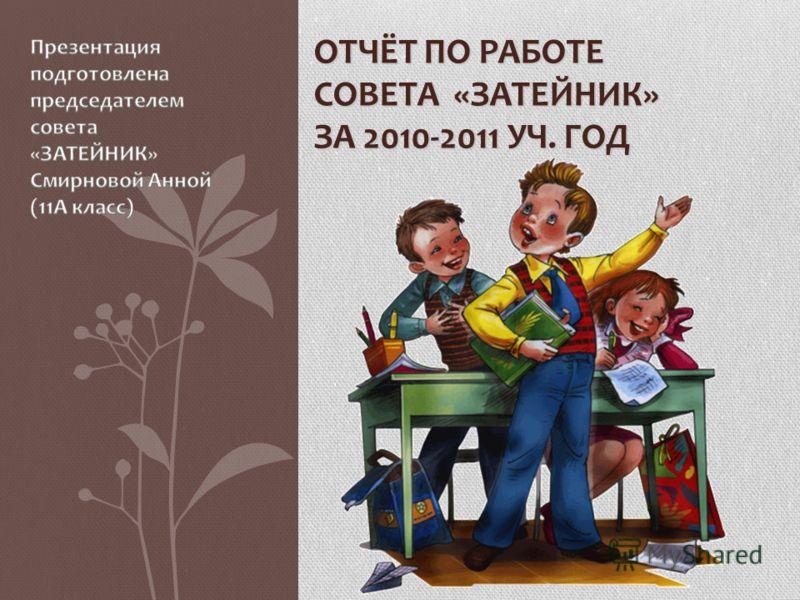 ОТЧЁТ ПО РАБОТЕ СОВЕТА «ЗАТЕЙНИК» ЗА 2010-2011 УЧ. ГОД
