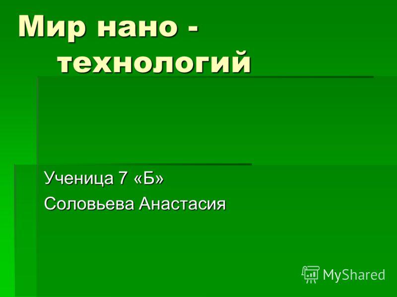 Мир нано - технологий Ученица 7 «Б» Соловьева Анастасия