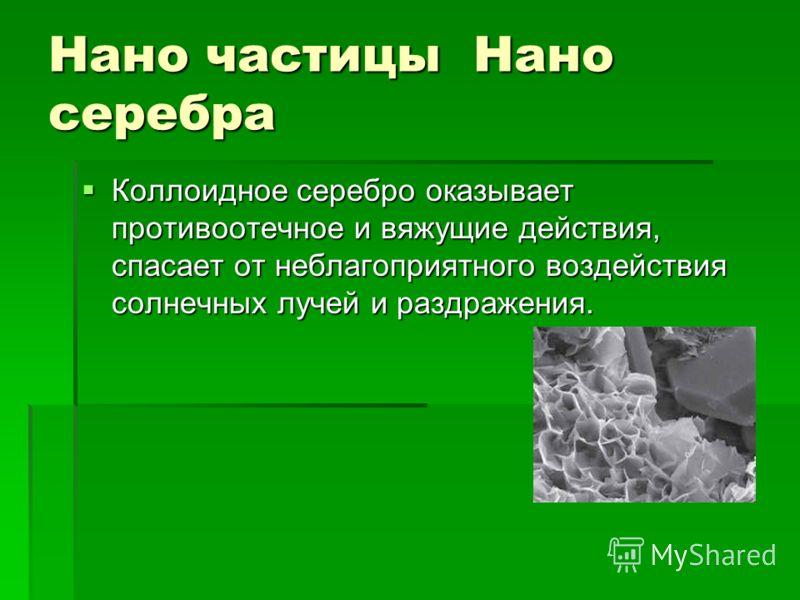 Нано частицы Нано серебра Коллоидное серебро оказывает противоотечное и вяжущие действия, спасает от неблагоприятного воздействия солнечных лучей и раздражения. Коллоидное серебро оказывает противоотечное и вяжущие действия, спасает от неблагоприятно