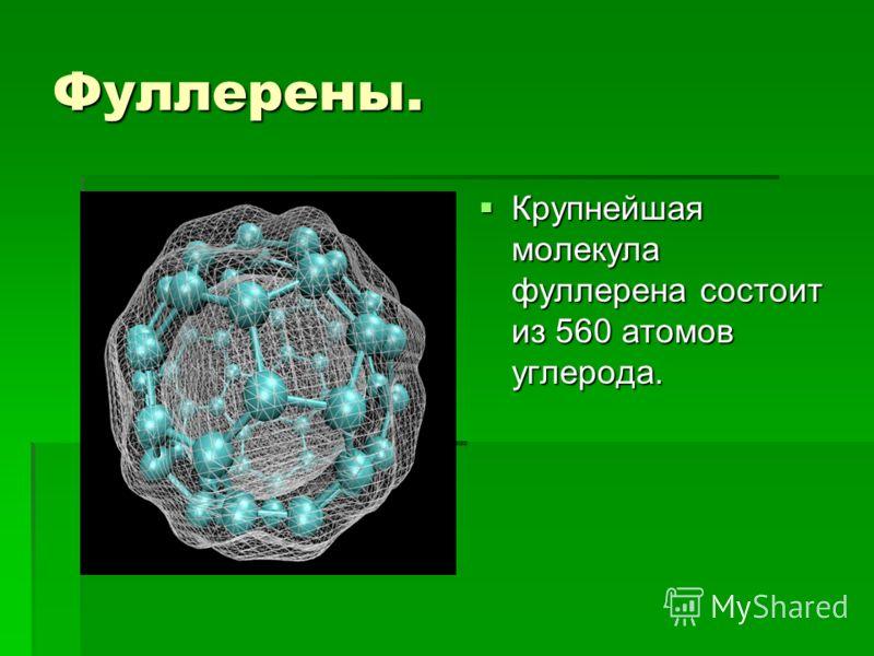 Фуллерены. Крупнейшая молекула фуллерена состоит из 560 атомов углерода. Крупнейшая молекула фуллерена состоит из 560 атомов углерода.