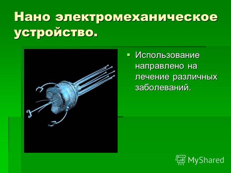 Нано электромеханическое устройство. Использование направлено на лечение различных заболеваний. Использование направлено на лечение различных заболеваний.