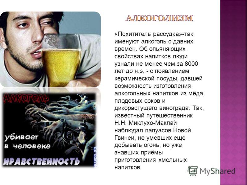 «Похититель рассудка»-так именуют алкоголь с давних времён. Об опьяняющих свойствах напитков люди узнали не менее чем за 8000 лет до н.э. - с появлением керамической посуды, давшей возможность изготовления алкогольных напитков из мёда, плодовых соков