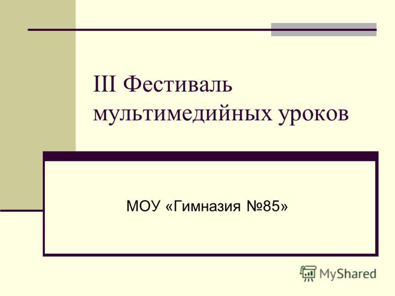 III Фестиваль мультимедийных уроков МОУ «Гимназия 85»