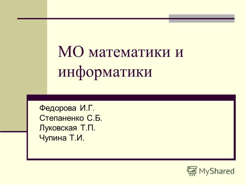 МО математики и информатики Федорова И.Г. Степаненко С.Б. Луковская Т.П. Чупина Т.И.