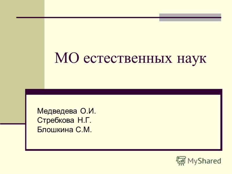 МО естественных наук Медведева О.И. Стребкова Н.Г. Блошкина С.М.