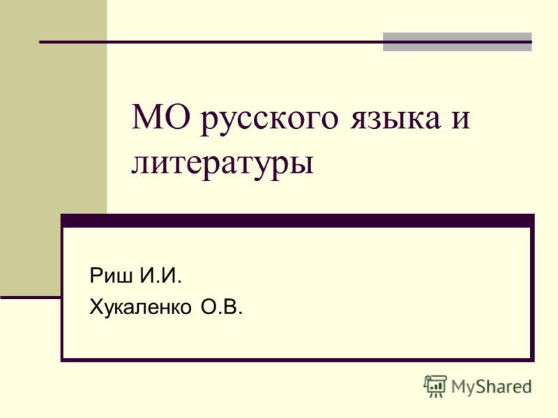 МО русского языка и литературы Риш И.И. Хукаленко О.В.