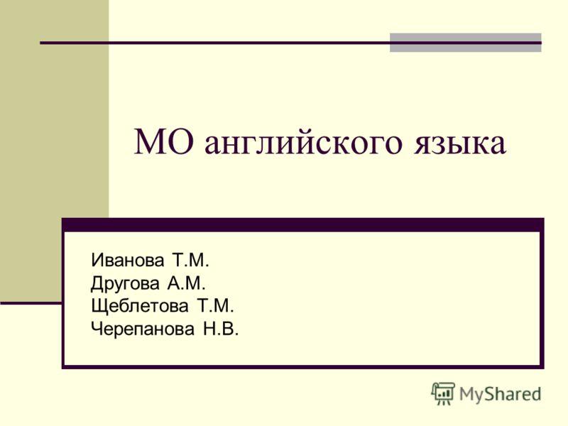 МО английского языка Иванова Т.М. Другова А.М. Щеблетова Т.М. Черепанова Н.В.