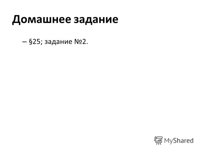 Домашнее задание – §25; задание 2.