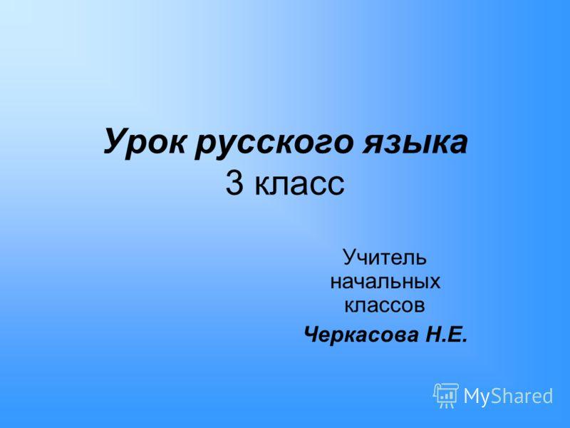 Урок русского языка 3 класс Учитель начальных классов Черкасова Н.Е.
