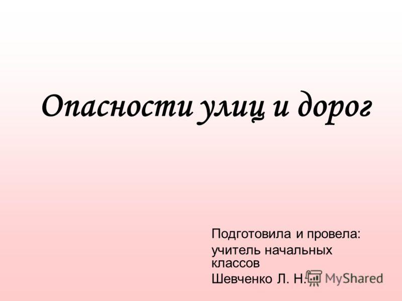 Опасности улиц и дорог Подготовила и провела: учитель начальных классов Шевченко Л. Н.
