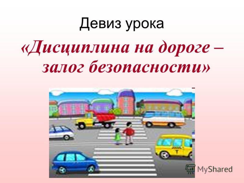 Девиз урока «Дисциплина на дороге – залог безопасности»
