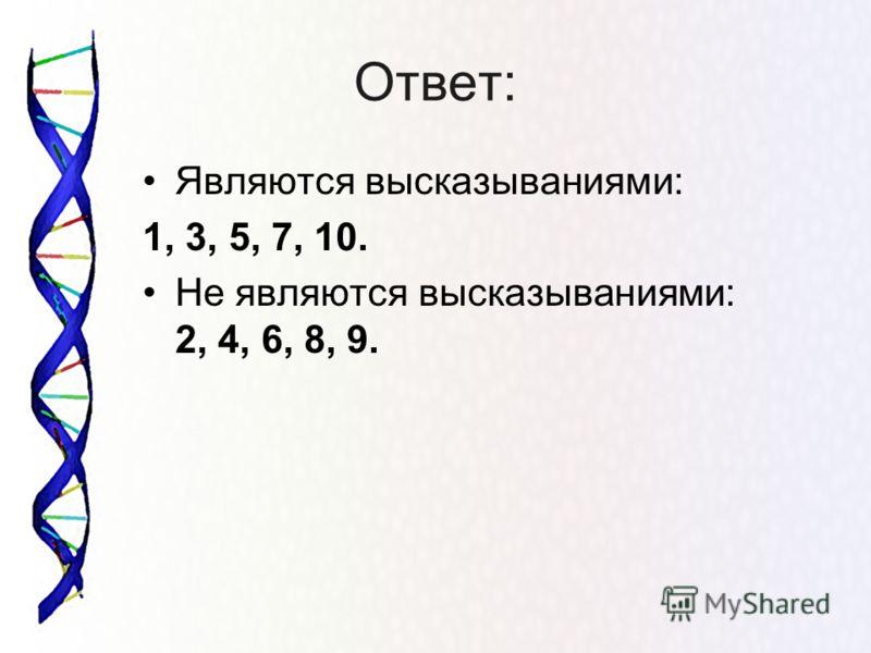 Ответ: Являются высказываниями: 1, 3, 5, 7, 10. Не являются высказываниями: 2, 4, 6, 8, 9.