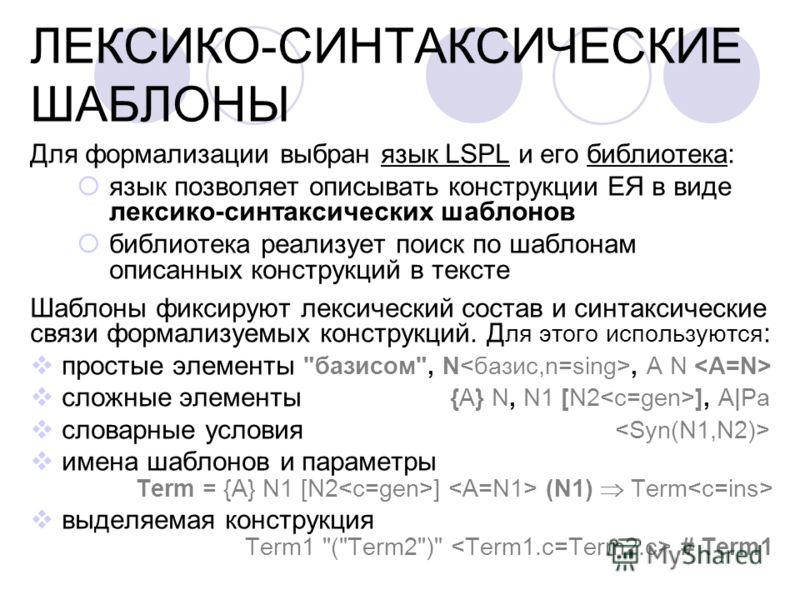 ЛЕКСИКО-СИНТАКСИЧЕСКИЕ ШАБЛОНЫ Для формализации выбран язык LSPL и его библиотека: язык позволяет описывать конструкции ЕЯ в виде лексико-синтаксических шаблонов библиотека реализует поиск по шаблонам описанных конструкций в тексте Шаблоны фиксируют