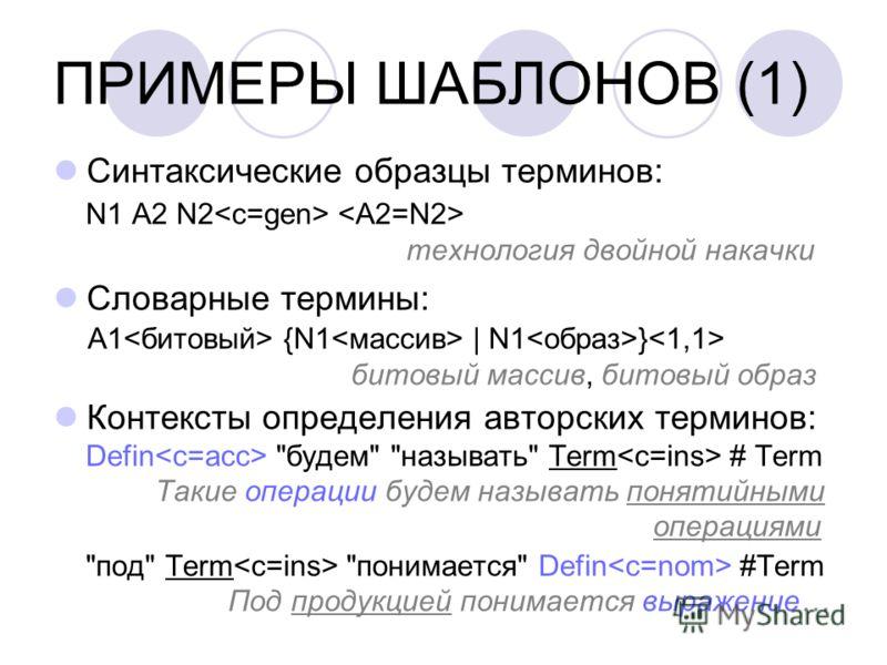 ПРИМЕРЫ ШАБЛОНОВ (1) Синтаксические образцы терминов: N1 A2 N2 технология двойной накачки Словарные термины: A1 {N1 | N1 } битовый массив, битовый образ Контексты определения авторских терминов: Defin