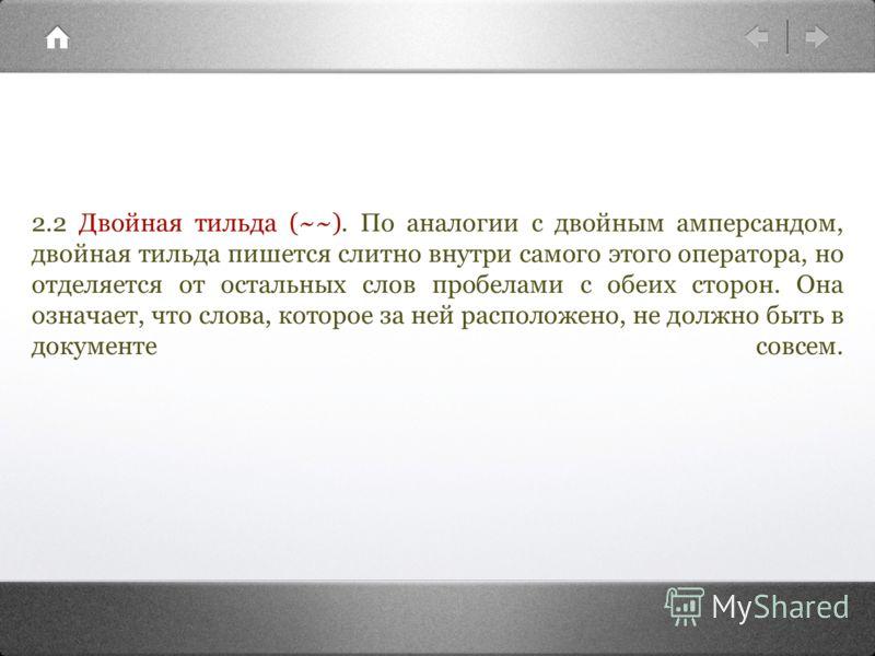 2.2 Двойная тильда (~~). По аналогии с двойным амперсандом, двойная тильда пишется слитно внутри самого этого оператора, но отделяется от остальных слов пробелами с обеих сторон. Она означает, что слова, которое за ней расположено, не должно быть в д