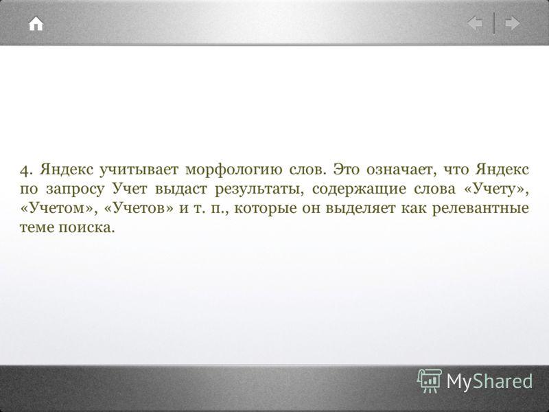 4. Яндекс учитывает морфологию слов. Это означает, что Яндекс по запросу Учет выдаст результаты, содержащие слова «Учету», «Учетом», «Учетов» и т. п., которые он выделяет как релевантные теме поиска.