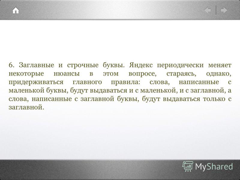 6. Заглавные и строчные буквы. Яндекс периодически меняет некоторые нюансы в этом вопросе, стараясь, однако, придерживаться главного правила: слова, написанные с маленькой буквы, будут выдаваться и с маленькой, и с заглавной, а слова, написанные с за