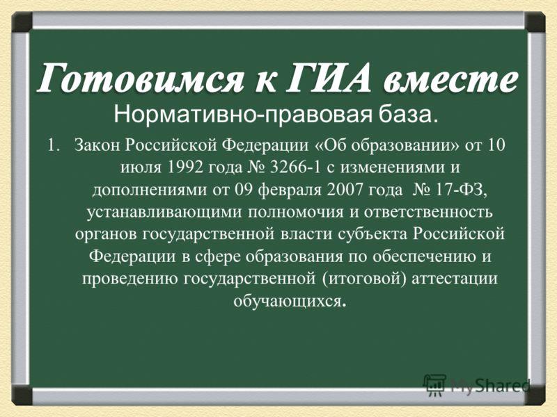 Нормативно-правовая база. 1.Закон Российской Федерации « Об образовании » от 10 июля 1992 года 3266-1 с изменениями и дополнениями от 09 февраля 2007 года 17- ФЗ, устанавливающими полномочия и ответственность органов государственной власти субъекта Р