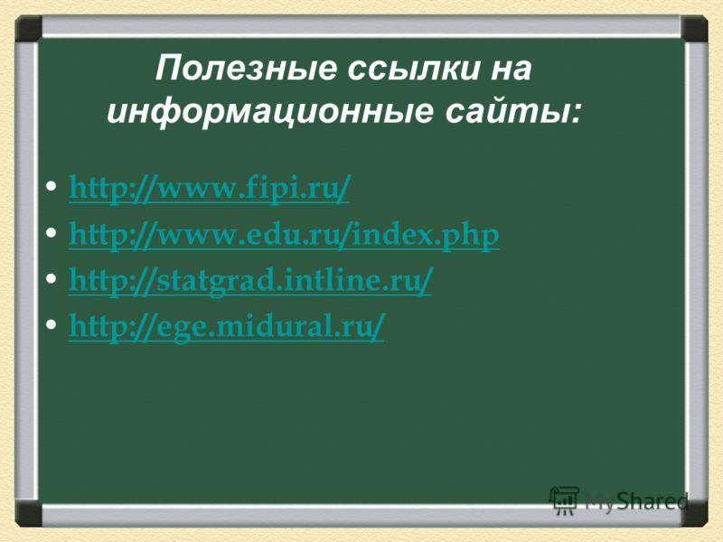 Полезные ссылки на информационные сайты : http://www.fipi.ru/ http://www.edu.ru/index.php http://statgrad.intline.ru/ http://ege.midural.ru/