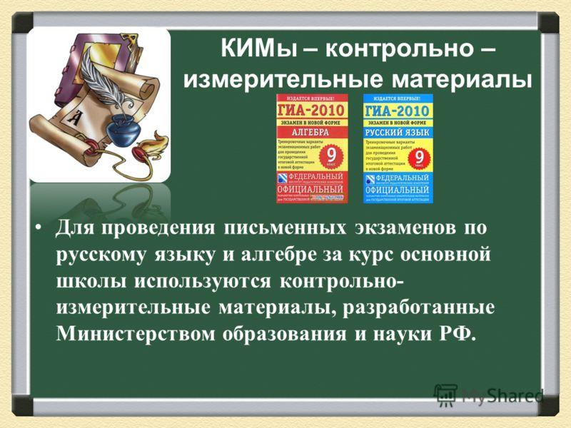 КИМы – контрольно – измерительные материалы Для проведения письменных экзаменов по русскому языку и алгебре за курс основной школы используются контрольно - измерительные материалы, разработанные Министерством образования и науки РФ.