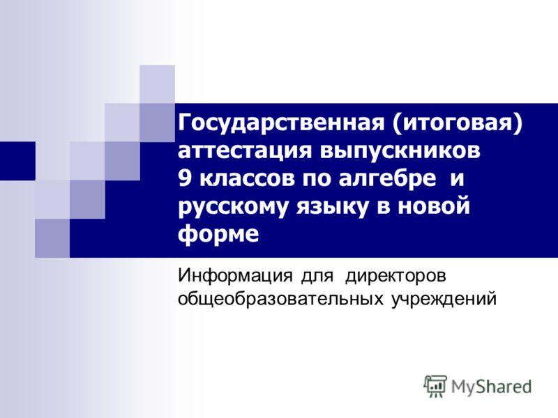 Информация для директоров общеобразовательных учреждений Государственная (итоговая) аттестация выпускников 9 классов по алгебре и русскому языку в новой форме
