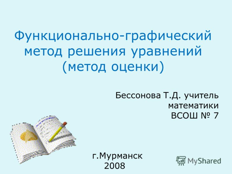 Функционально-графический метод решения уравнений (метод оценки) Бессонова Т.Д. учитель математики ВСОШ 7 г.Мурманск 2008