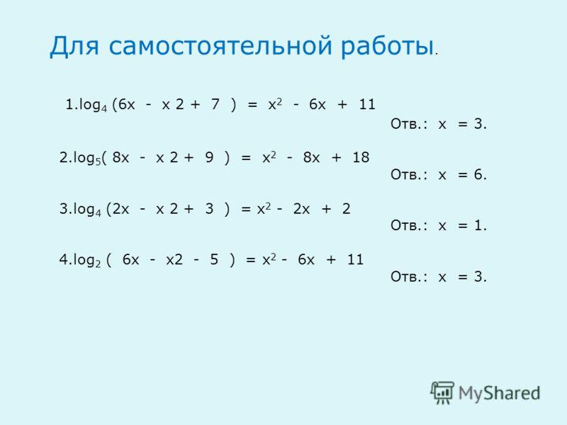 1.log 4 (6х - х 2 + 7 ) = х 2 - 6х + 11 Отв.: х = 3. 2.log 5 ( 8x - x 2 + 9 ) = х 2 - 8x + 18 Отв.: х = 6. 3.log 4 (2x - x 2 + 3 ) = х 2 - 2x + 2 Отв.: х = 1. 4.log 2 ( 6x - x2 - 5 ) = х 2 - 6x + 11 Отв.: х = 3. Для самостоятельной работы.