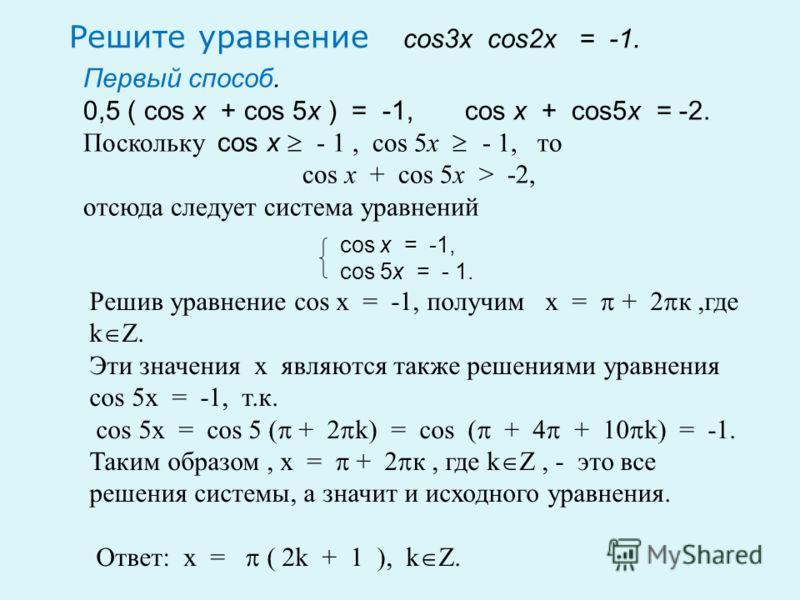 Решите уравнение cos3x cos2x = -1. Первый способ. 0,5 ( cos x + cos 5x ) = -1, cos x + cos5x = -2. Поскольку cos x - 1, cos 5x - 1, то cos x + cos 5x > -2, отсюда следует система уравнений cos x = -1, cos 5x = - 1. Решив уравнение cos x = -1, получим