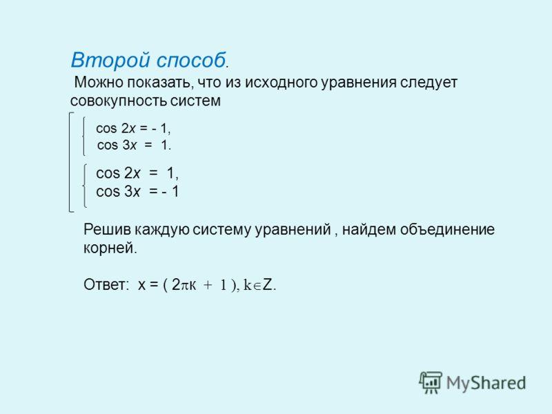 Второй способ. Можно показать, что из исходного уравнения следует совокупность систем cos 2x = - 1, cos 3x = 1. cos 2x = 1, cos 3x = - 1 Решив каждую систему уравнений, найдем объединение корней. Ответ: x = ( 2 к + 1 ), k Z.